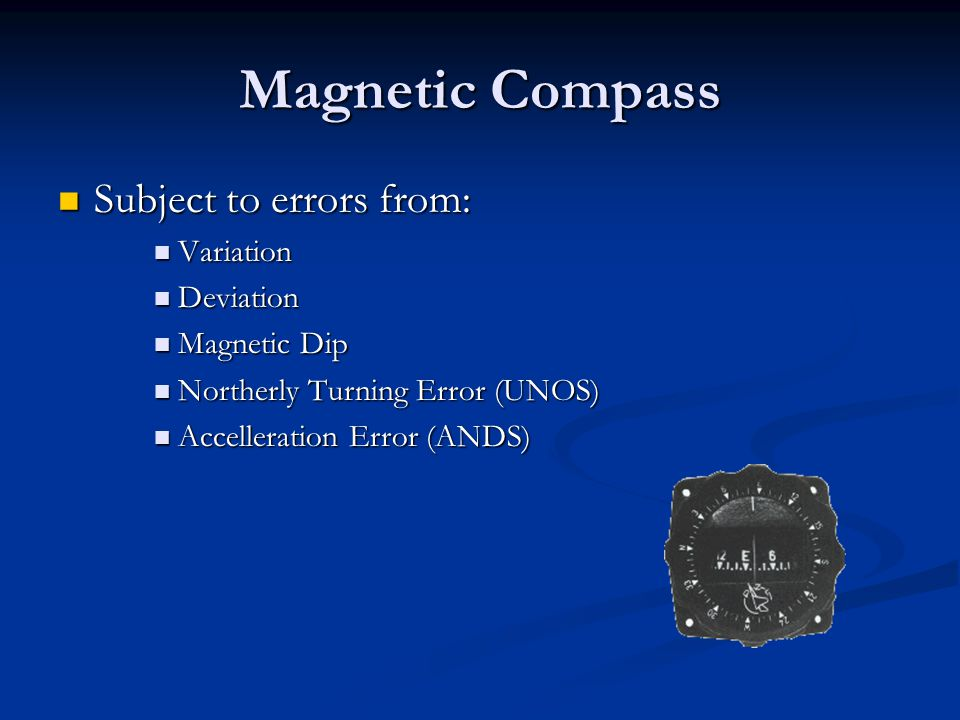 Magnetic Compass Subject to errors from: Subject to errors from: Variation Variation Deviation Deviation Magnetic Dip Magnetic Dip Northerly Turning E