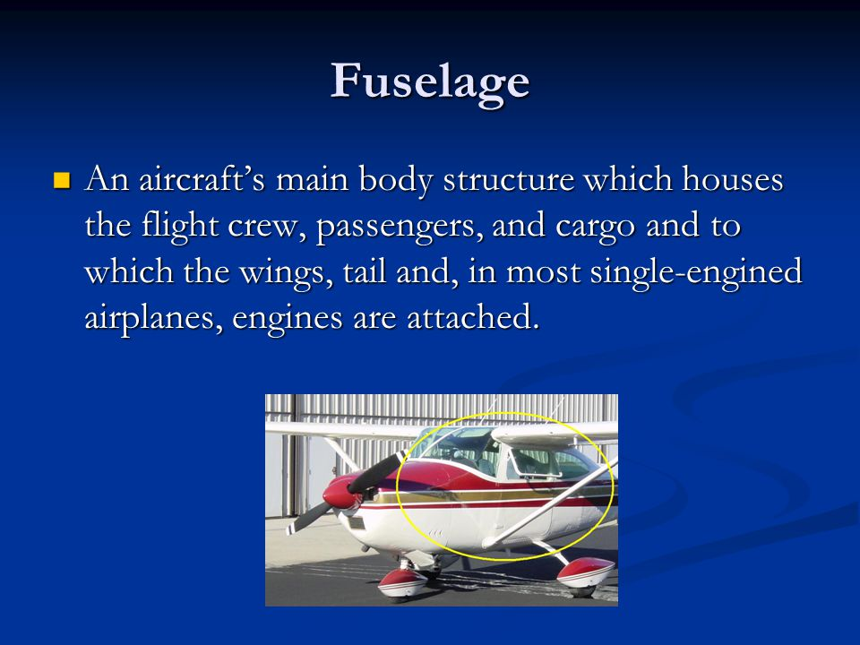 Fuselage An aircraft's main body structure which houses the flight crew, passengers, and cargo and to which the wings, tail and, in most single-engine