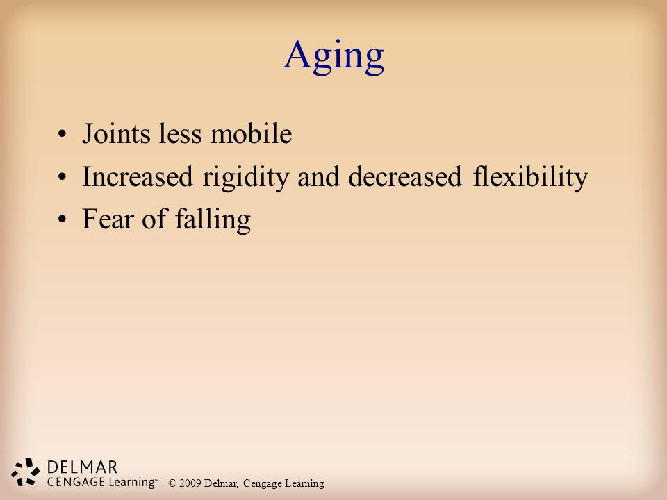 © 2009 Delmar, Cengage Learning Aging Joints less mobile Increased rigidity and decreased flexibility Fear of falling