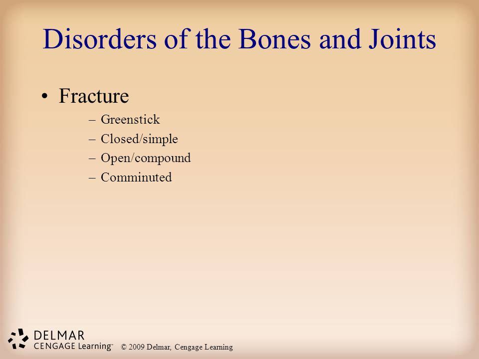 © 2009 Delmar, Cengage Learning Disorders of the Bones and Joints Fracture –Greenstick –Closed/simple –Open/compound –Comminuted