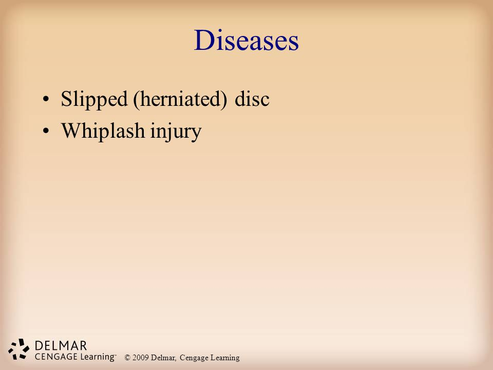 © 2009 Delmar, Cengage Learning Diseases Slipped (herniated) disc Whiplash injury
