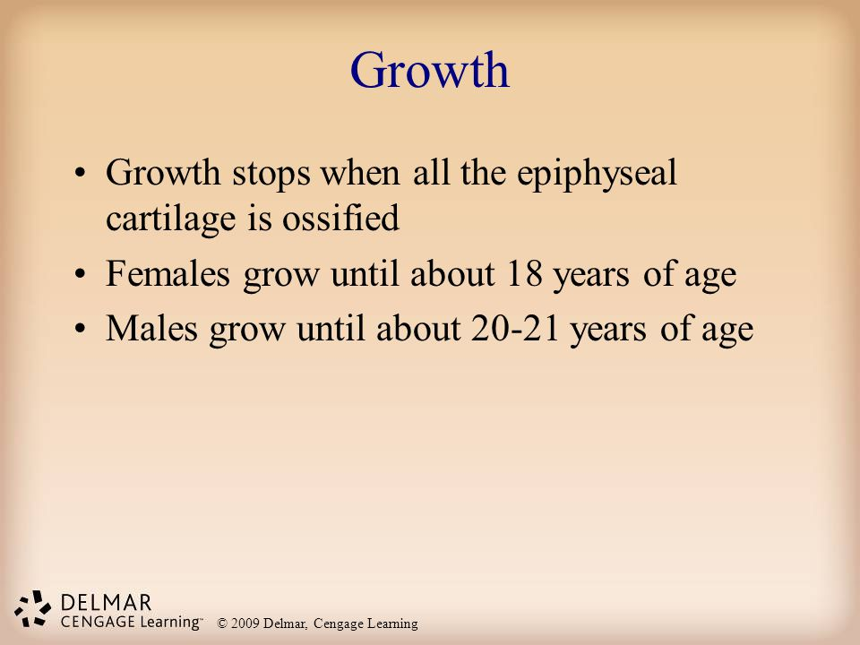 © 2009 Delmar, Cengage Learning Growth Growth stops when all the epiphyseal cartilage is ossified Females grow until about 18 years of age Males grow