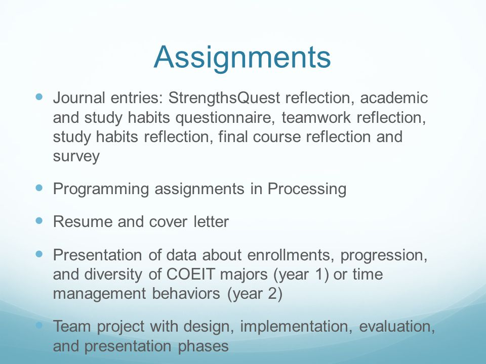 Assignments Journal entries: StrengthsQuest reflection, academic and study habits questionnaire, teamwork reflection, study habits reflection, final course reflection and survey Programming assignments in Processing Resume and cover letter Presentation of data about enrollments, progression, and diversity of COEIT majors (year 1) or time management behaviors (year 2) Team project with design, implementation, evaluation, and presentation phases