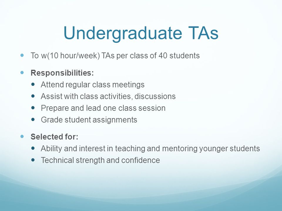 Undergraduate TAs To w(10 hour/week) TAs per class of 40 students Responsibilities: Attend regular class meetings Assist with class activities, discussions Prepare and lead one class session Grade student assignments Selected for: Ability and interest in teaching and mentoring younger students Technical strength and confidence