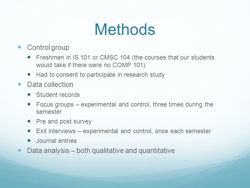 Methods Control group Freshmen in IS 101 or CMSC 104 (the courses that our students would take if there were no COMP 101) Had to consent to participate in research study Data collection Student records Focus groups – experimental and control, three times during the semester Pre and post survey Exit interviews – experimental and control, once each semester Journal entries Data analysis – both qualitative and quantitative