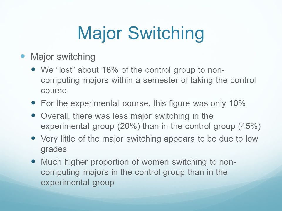 Major Switching Major switching We lost about 18% of the control group to non- computing majors within a semester of taking the control course For the experimental course, this figure was only 10% Overall, there was less major switching in the experimental group (20%) than in the control group (45%) Very little of the major switching appears to be due to low grades Much higher proportion of women switching to non- computing majors in the control group than in the experimental group