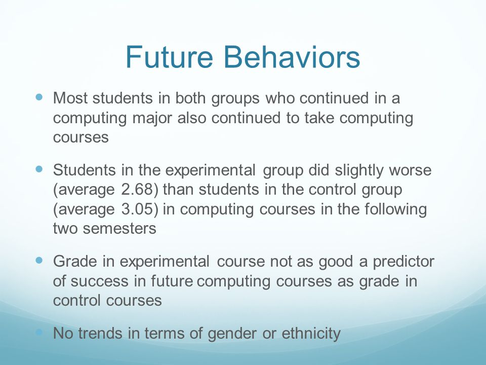Future Behaviors Most students in both groups who continued in a computing major also continued to take computing courses Students in the experimental group did slightly worse (average 2.68) than students in the control group (average 3.05) in computing courses in the following two semesters Grade in experimental course not as good a predictor of success in future computing courses as grade in control courses No trends in terms of gender or ethnicity
