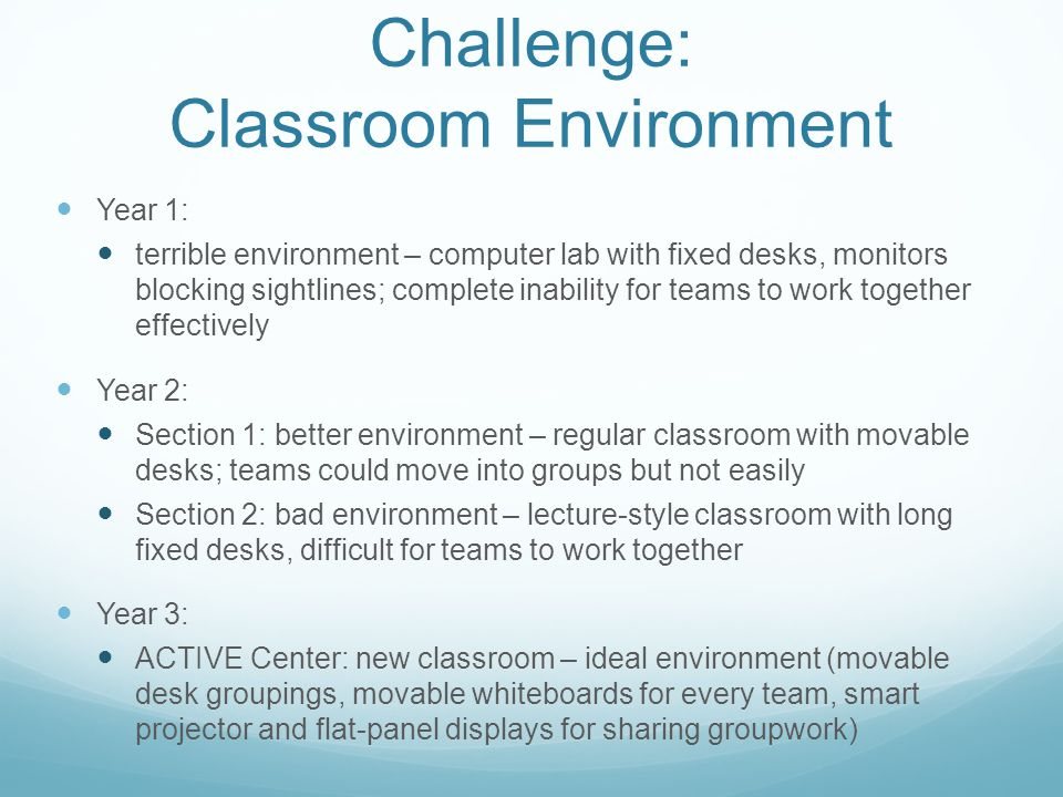 Challenge: Classroom Environment Year 1: terrible environment – computer lab with fixed desks, monitors blocking sightlines; complete inability for teams to work together effectively Year 2: Section 1: better environment – regular classroom with movable desks; teams could move into groups but not easily Section 2: bad environment – lecture-style classroom with long fixed desks, difficult for teams to work together Year 3: ACTIVE Center: new classroom – ideal environment (movable desk groupings, movable whiteboards for every team, smart projector and flat-panel displays for sharing groupwork)