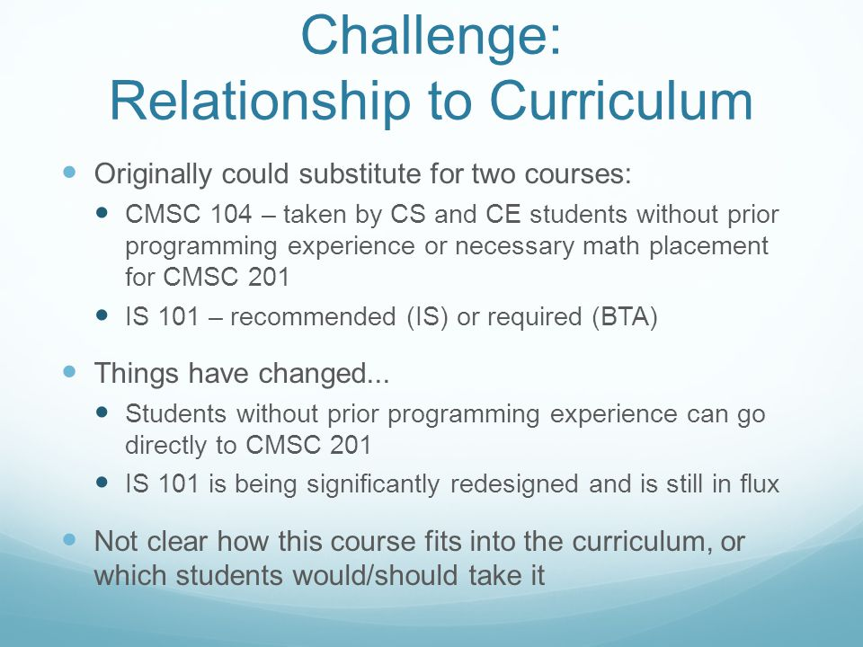 Challenge: Relationship to Curriculum Originally could substitute for two courses: CMSC 104 – taken by CS and CE students without prior programming experience or necessary math placement for CMSC 201 IS 101 – recommended (IS) or required (BTA) Things have changed...