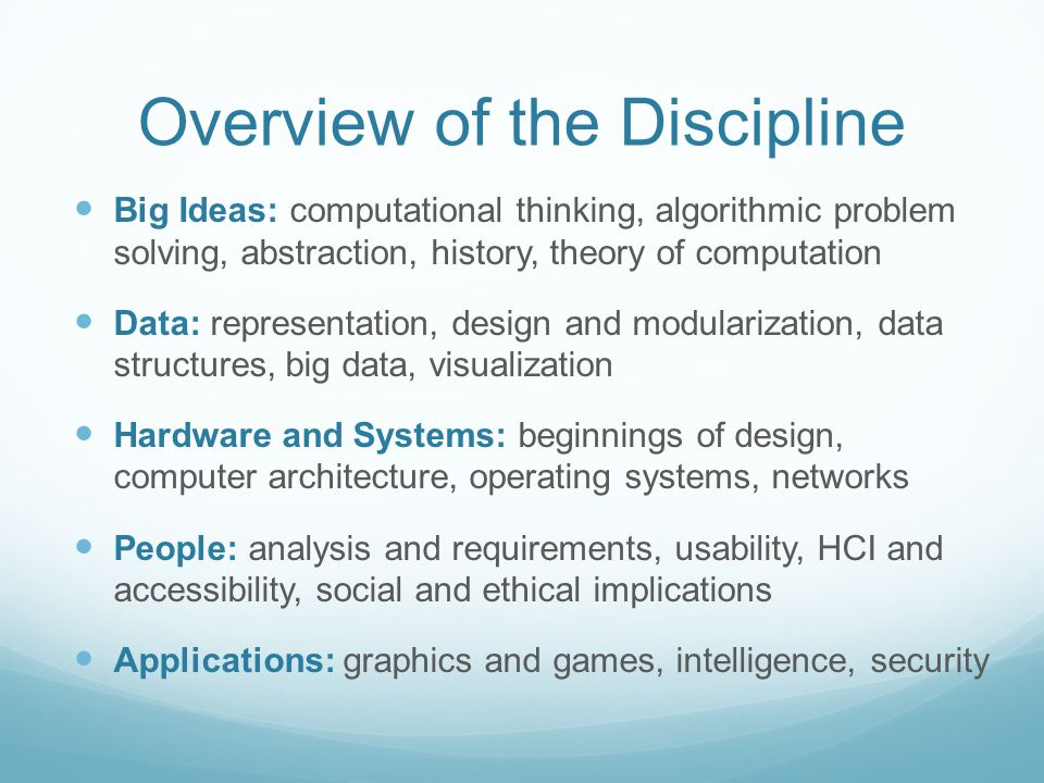 Overview of the Discipline Big Ideas: computational thinking, algorithmic problem solving, abstraction, history, theory of computation Data: representation, design and modularization, data structures, big data, visualization Hardware and Systems: beginnings of design, computer architecture, operating systems, networks People: analysis and requirements, usability, HCI and accessibility, social and ethical implications Applications: graphics and games, intelligence, security