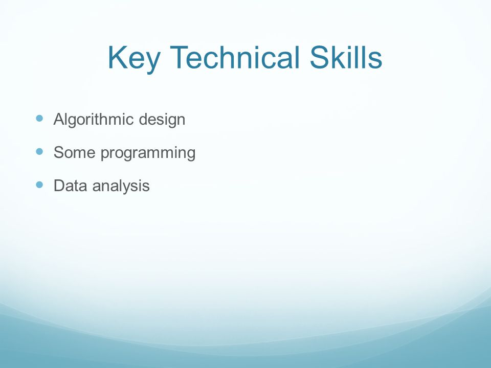 Key Technical Skills Algorithmic design Some programming Data analysis
