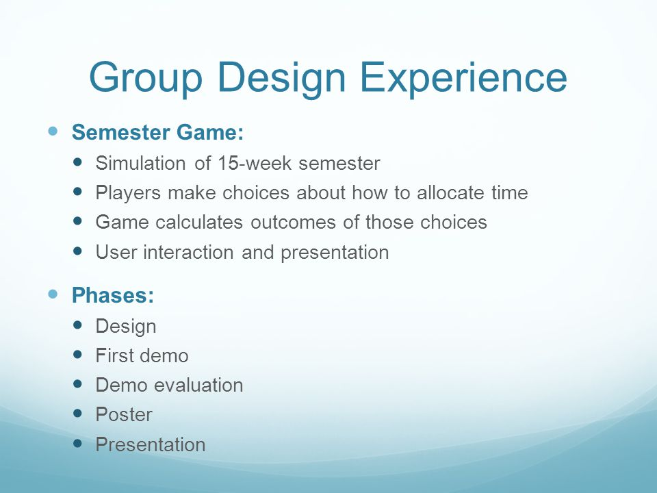 Group Design Experience Semester Game: Simulation of 15-week semester Players make choices about how to allocate time Game calculates outcomes of those choices User interaction and presentation Phases: Design First demo Demo evaluation Poster Presentation