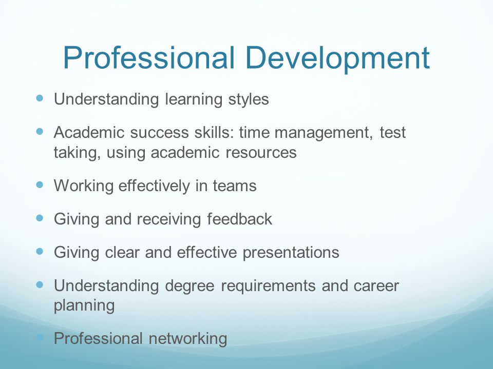 Professional Development Understanding learning styles Academic success skills: time management, test taking, using academic resources Working effectively in teams Giving and receiving feedback Giving clear and effective presentations Understanding degree requirements and career planning Professional networking