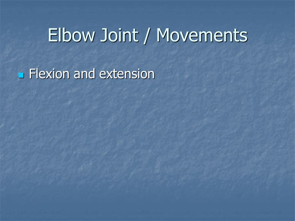 Elbow Joint / Movements Flexion and extension Flexion and extension