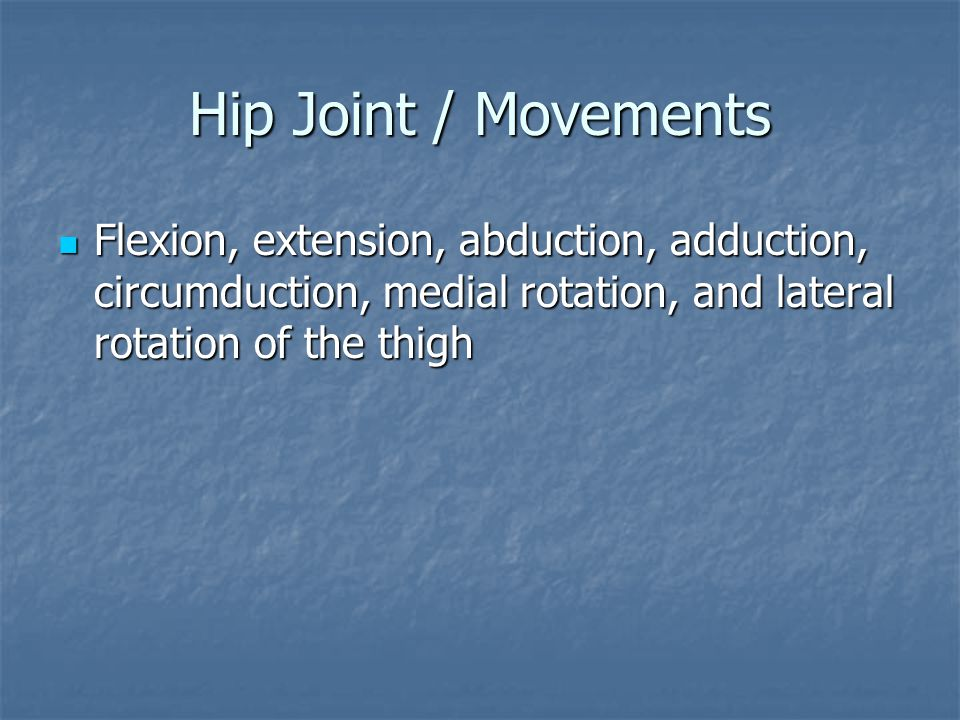 Hip Joint / Movements Flexion, extension, abduction, adduction, circumduction, medial rotation, and lateral rotation of the thigh Flexion, extension,