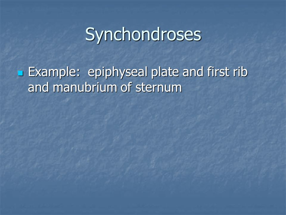 Synchondroses Example: epiphyseal plate and first rib and manubrium of sternum Example: epiphyseal plate and first rib and manubrium of sternum