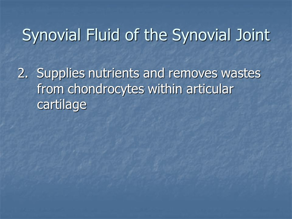 Synovial Fluid of the Synovial Joint 2. Supplies nutrients and removes wastes from chondrocytes within articular cartilage
