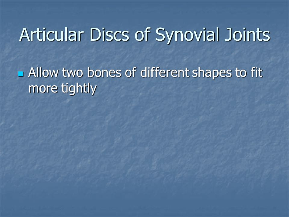 Articular Discs of Synovial Joints Allow two bones of different shapes to fit more tightly Allow two bones of different shapes to fit more tightly