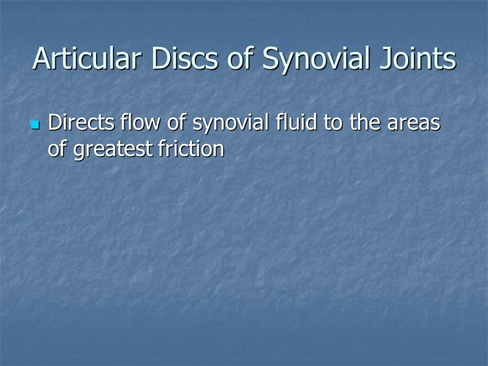 Articular Discs of Synovial Joints Directs flow of synovial fluid to the areas of greatest friction Directs flow of synovial fluid to the areas of gre