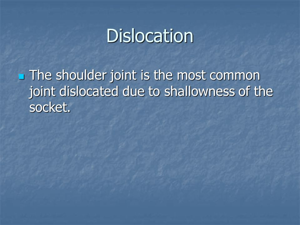 Dislocation The shoulder joint is the most common joint dislocated due to shallowness of the socket. The shoulder joint is the most common joint dislo