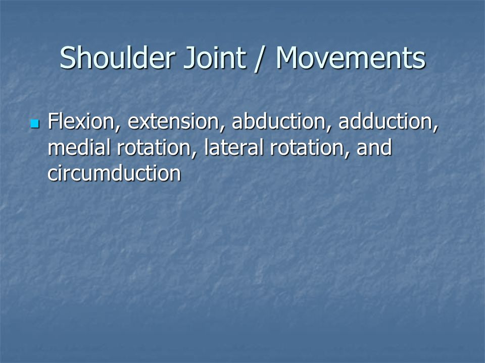 Shoulder Joint / Movements Flexion, extension, abduction, adduction, medial rotation, lateral rotation, and circumduction Flexion, extension, abductio