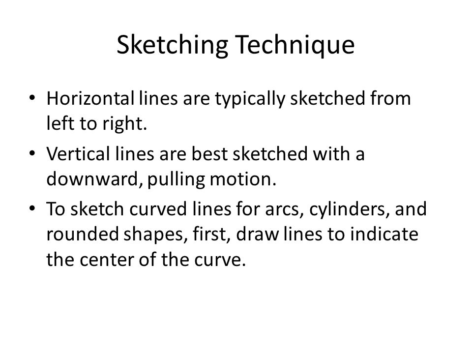 Sketching Technique Technical sketching is done freehand and rapidly; not with a strait edge and drawning instruments.