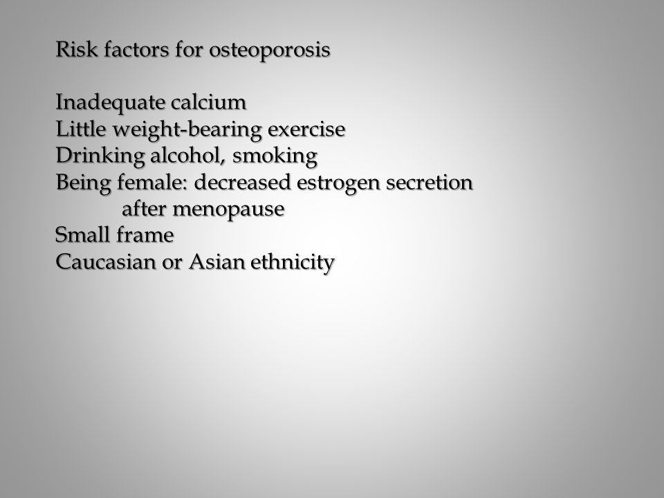 Risk factors for osteoporosis Inadequate calcium Little weight-bearing exercise Drinking alcohol, smoking Being female: decreased estrogen secretion after menopause Small frame Caucasian or Asian ethnicity