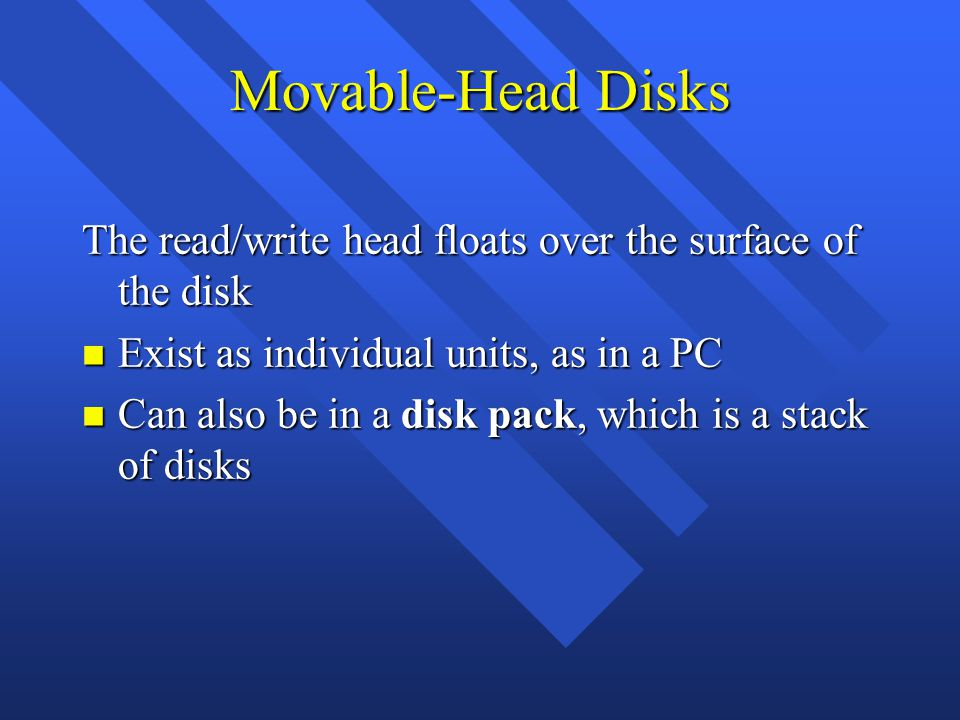 Movable-Head Disks The read/write head floats over the surface of the disk n Exist as individual units, as in a PC n Can also be in a disk pack, which is a stack of disks