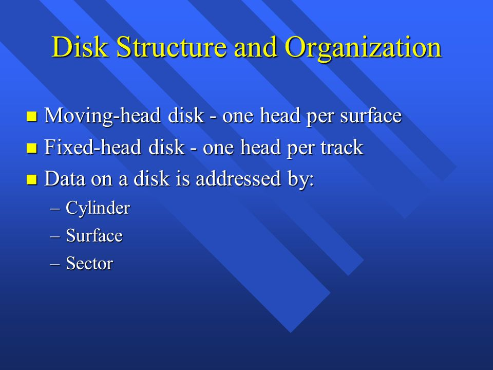 Disk Structure and Organization n Moving-head disk - one head per surface n Fixed-head disk - one head per track n Data on a disk is addressed by: –Cylinder –Surface –Sector