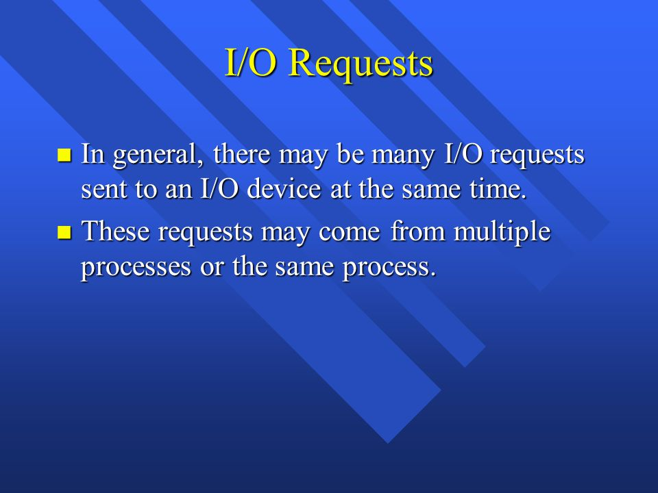 I/O Requests n In general, there may be many I/O requests sent to an I/O device at the same time. n These requests may come from multiple processes or