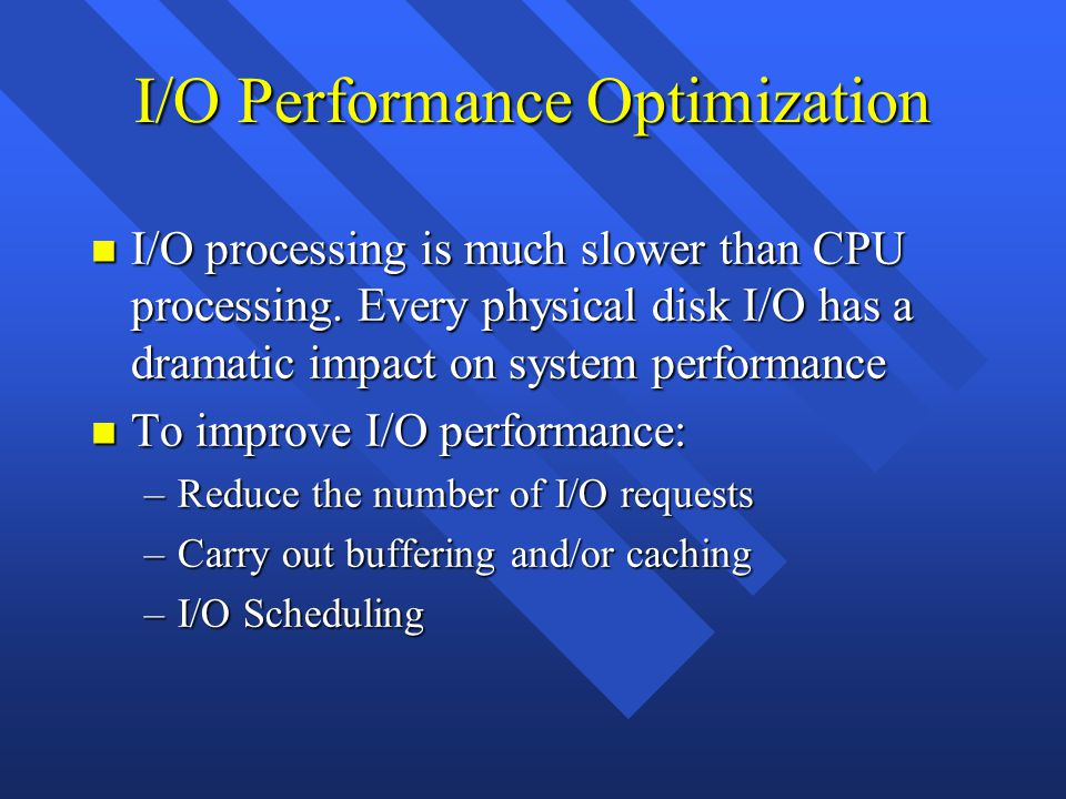 I/O Performance Optimization n I/O processing is much slower than CPU processing.
