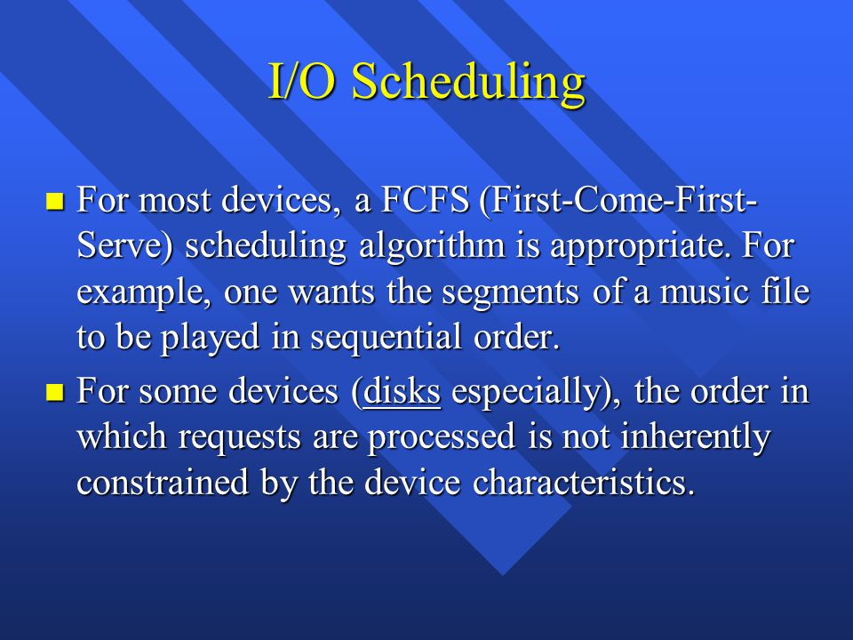 I/O Scheduling n For most devices, a FCFS (First-Come-First- Serve) scheduling algorithm is appropriate.