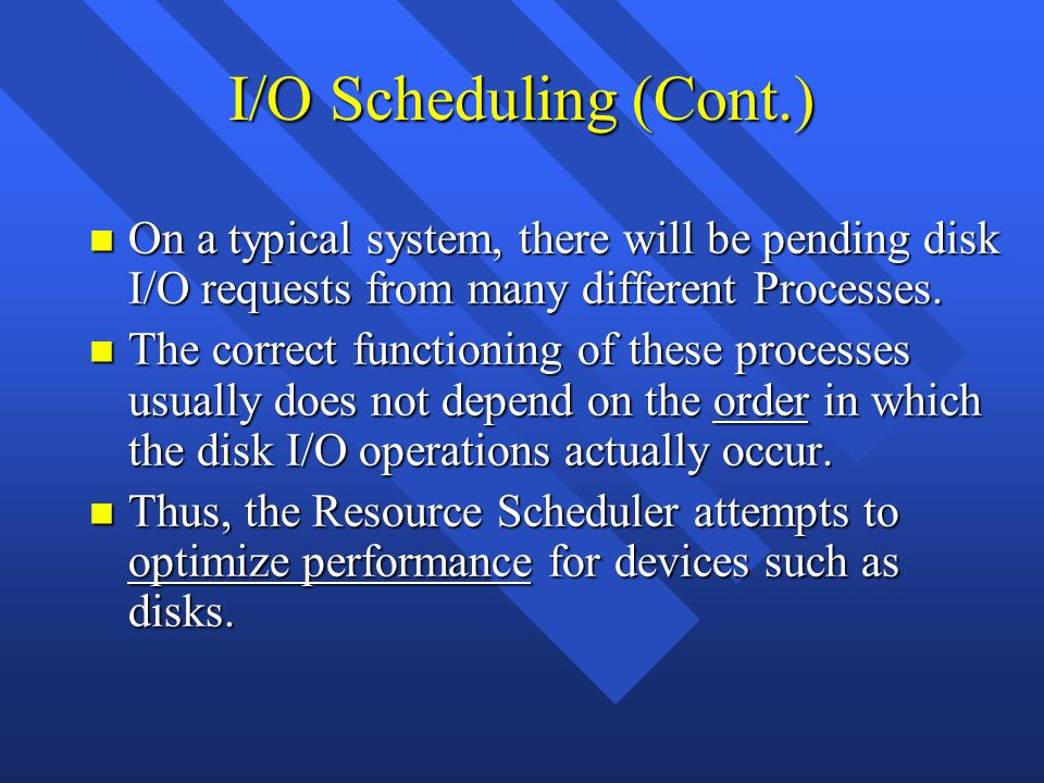 I/O Scheduling (Cont.) n On a typical system, there will be pending disk I/O requests from many different Processes.