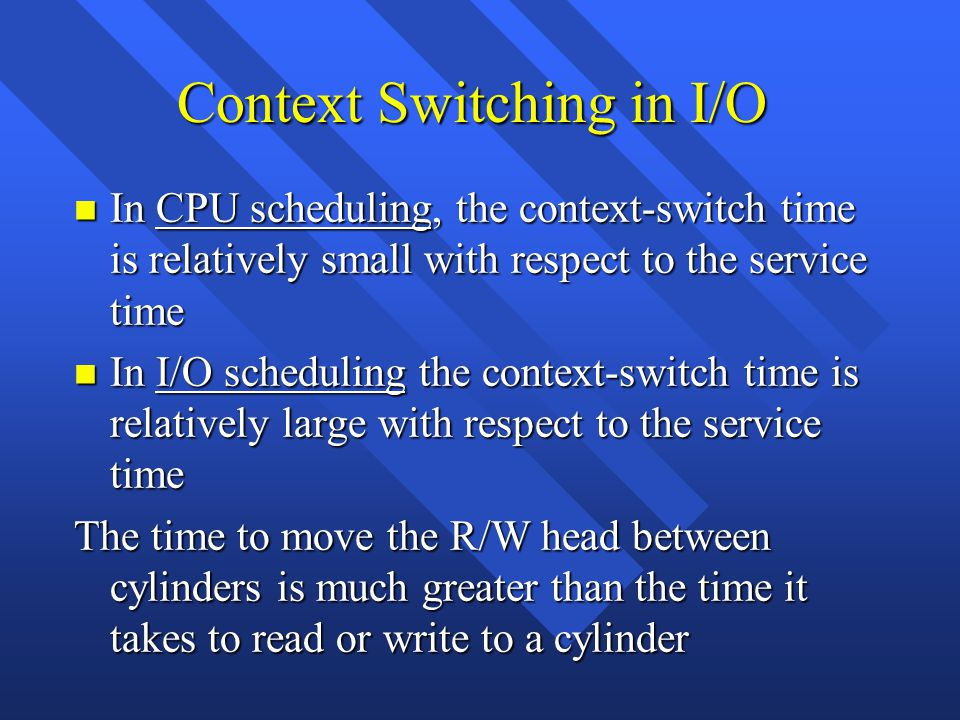 Context Switching in I/O n In CPU scheduling, the context-switch time is relatively small with respect to the service time n In I/O scheduling the context-switch time is relatively large with respect to the service time The time to move the R/W head between cylinders is much greater than the time it takes to read or write to a cylinder