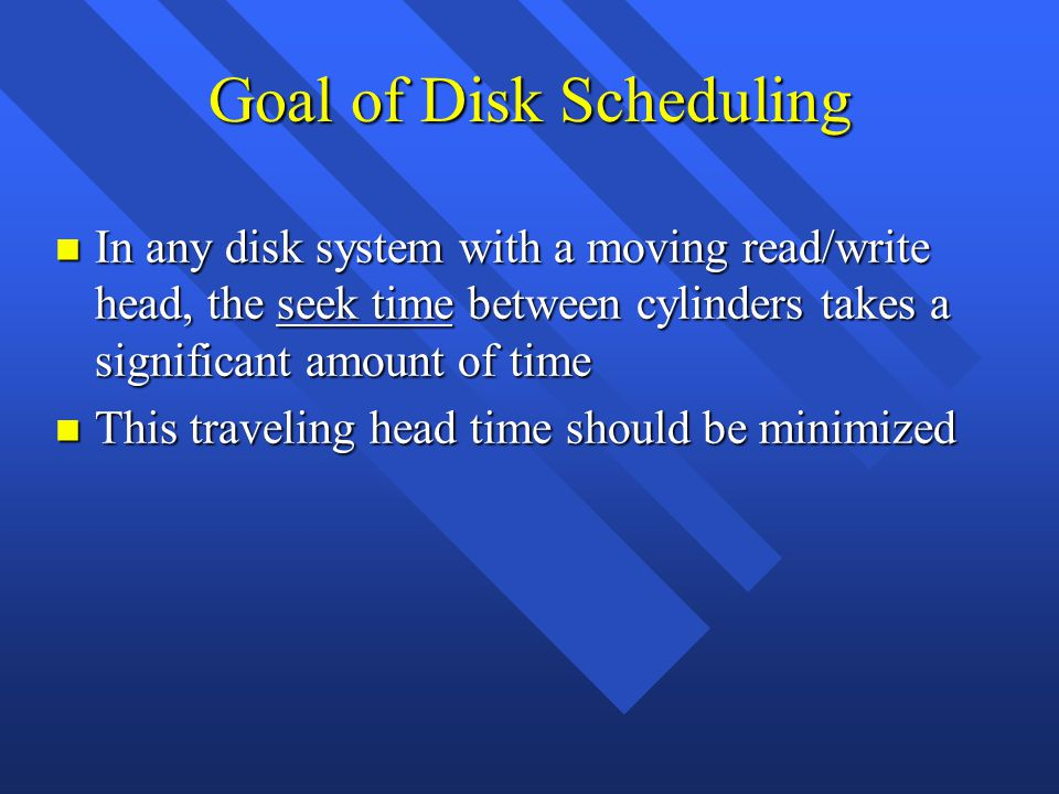Goal of Disk Scheduling n In any disk system with a moving read/write head, the seek time between cylinders takes a significant amount of time n This traveling head time should be minimized