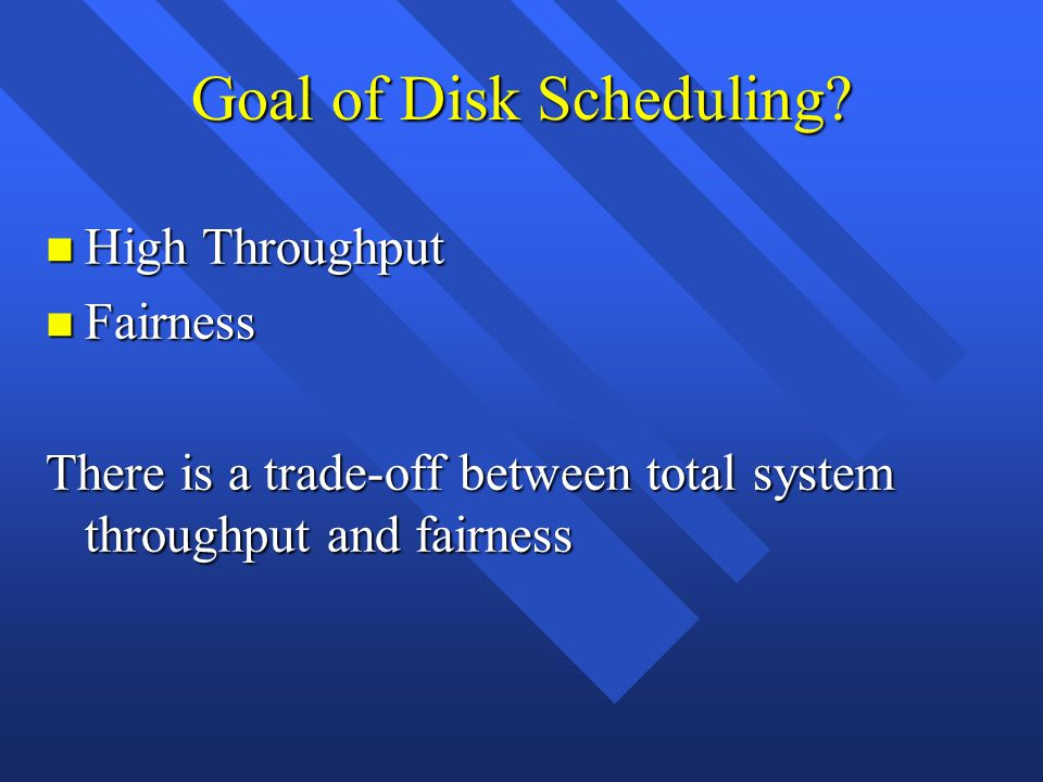 Goal of Disk Scheduling? n High Throughput n Fairness There is a trade-off between total system throughput and fairness