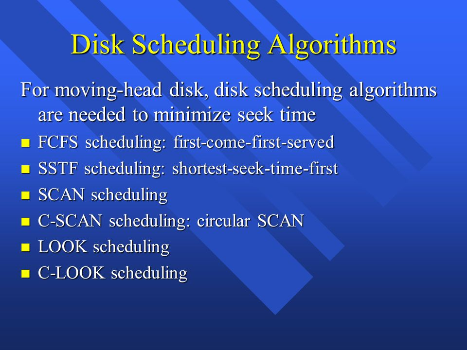 Disk Scheduling Algorithms For moving-head disk, disk scheduling algorithms are needed to minimize seek time n FCFS scheduling: first-come-first-served n SSTF scheduling: shortest-seek-time-first n SCAN scheduling n C-SCAN scheduling: circular SCAN n LOOK scheduling n C-LOOK scheduling