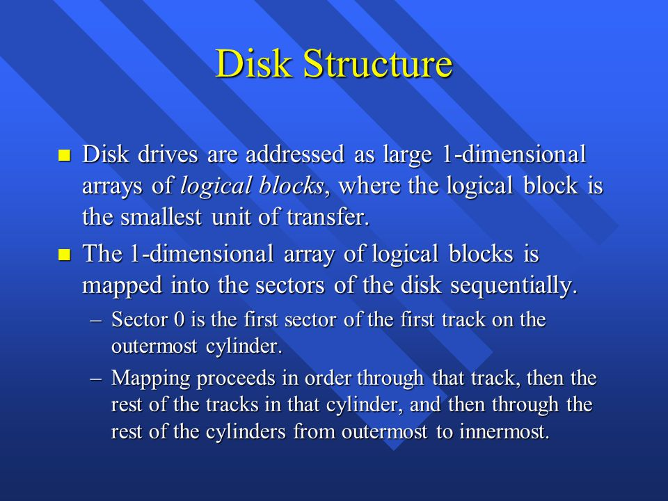Disk Structure n Disk drives are addressed as large 1-dimensional arrays of logical blocks, where the logical block is the smallest unit of transfer.
