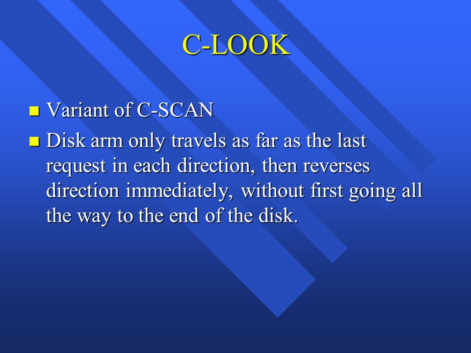C-LOOK n Variant of C-SCAN n Disk arm only travels as far as the last request in each direction, then reverses direction immediately, without first going all the way to the end of the disk.