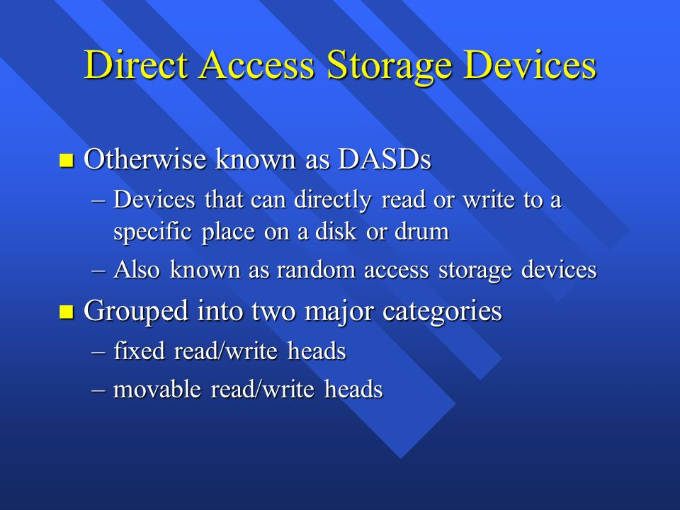 Direct Access Storage Devices n Otherwise known as DASDs –Devices that can directly read or write to a specific place on a disk or drum –Also known as random access storage devices n Grouped into two major categories –fixed read/write heads –movable read/write heads