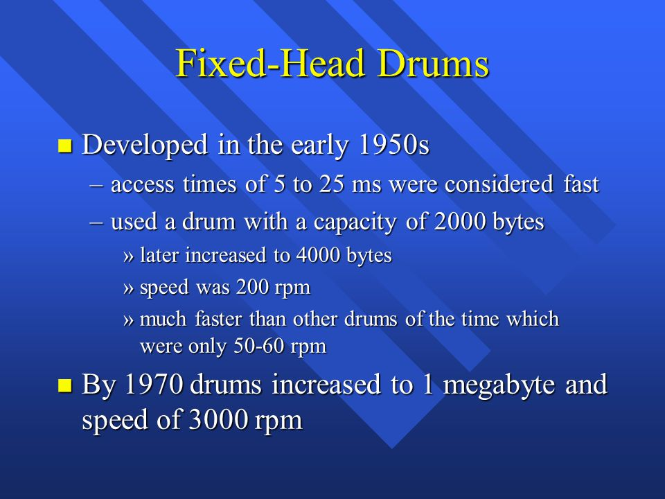 Fixed-Head Drums n Developed in the early 1950s –access times of 5 to 25 ms were considered fast –used a drum with a capacity of 2000 bytes »later increased to 4000 bytes »speed was 200 rpm »much faster than other drums of the time which were only 50-60 rpm n By 1970 drums increased to 1 megabyte and speed of 3000 rpm