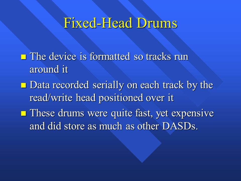 Fixed-Head Drums n The device is formatted so tracks run around it n Data recorded serially on each track by the read/write head positioned over it n These drums were quite fast, yet expensive and did store as much as other DASDs.