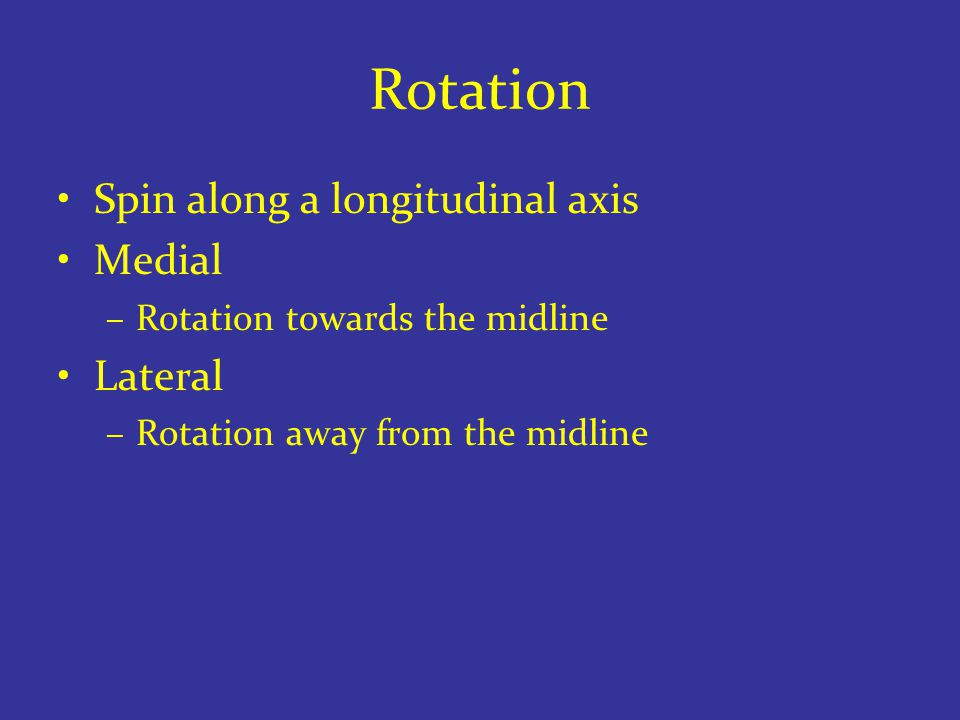 Rotation Spin along a longitudinal axis Medial –Rotation towards the midline Lateral –Rotation away from the midline