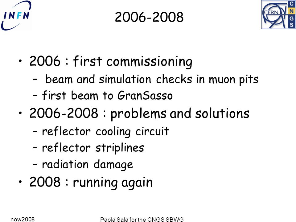 now2008 Paola Sala for the CNGS SBWG 2006-2008 2006 : first commissioning – beam and simulation checks in muon pits –first beam to GranSasso 2006-2008 : problems and solutions –reflector cooling circuit –reflector striplines –radiation damage 2008 : running again