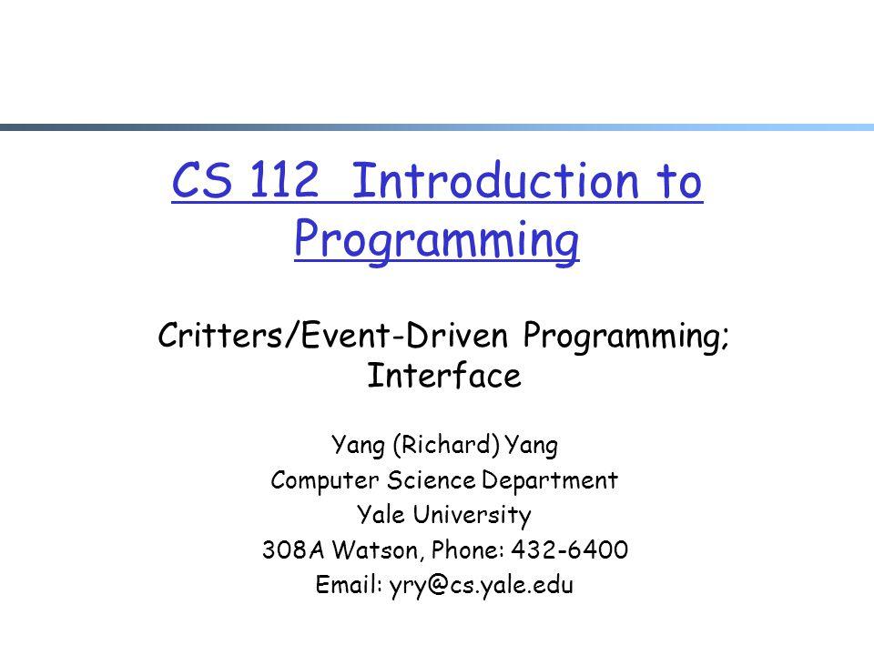 CS 112 Introduction to Programming Critters/Event-Driven Programming; Interface Yang (Richard) Yang Computer Science Department Yale University 308A Watson, Phone: 432-6400 Email: yry@cs.yale.edu