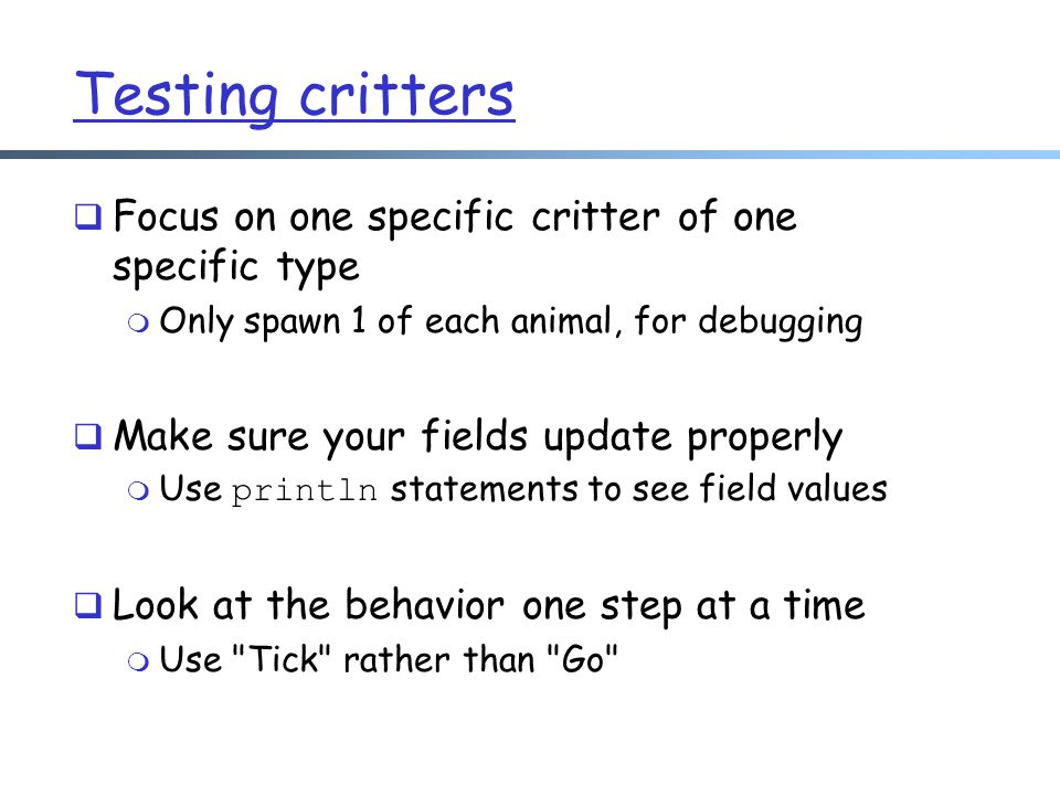 Testing critters  Focus on one specific critter of one specific type m Only spawn 1 of each animal, for debugging  Make sure your fields update properly  Use println statements to see field values  Look at the behavior one step at a time m Use Tick rather than Go