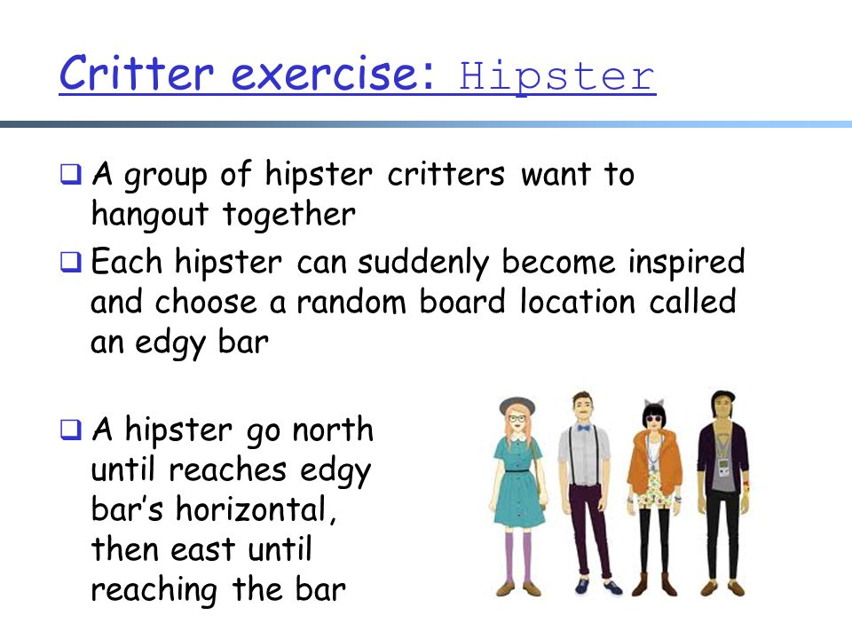 Critter exercise : Hipster  A group of hipster critters want to hangout together  Each hipster can suddenly become inspired and choose a random board location called an edgy bar  A hipster go north until reaches edgy bar's horizontal, then east until reaching the bar