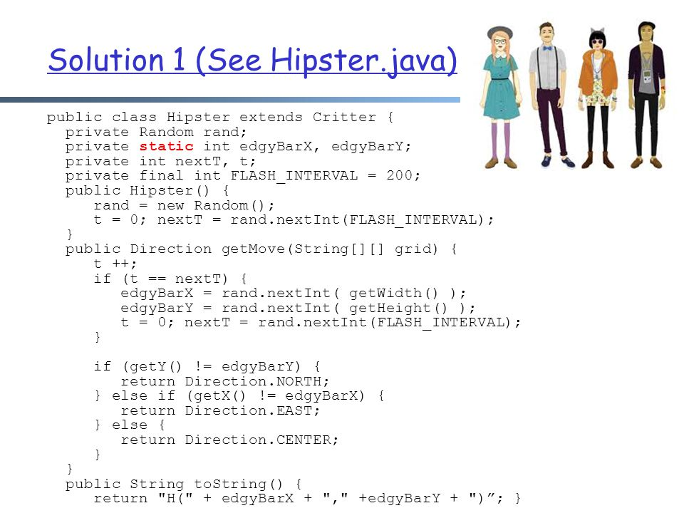 Solution 1 (See Hipster.java) public class Hipster extends Critter { private Random rand; private static int edgyBarX, edgyBarY; private int nextT, t; private final int FLASH_INTERVAL = 200; public Hipster() { rand = new Random(); t = 0; nextT = rand.nextInt(FLASH_INTERVAL); } public Direction getMove(String[][] grid) { t ++; if (t == nextT) { edgyBarX = rand.nextInt( getWidth() ); edgyBarY = rand.nextInt( getHeight() ); t = 0; nextT = rand.nextInt(FLASH_INTERVAL); } if (getY() != edgyBarY) { return Direction.NORTH; } else if (getX() != edgyBarX) { return Direction.EAST; } else { return Direction.CENTER; } public String toString() { return H( + edgyBarX + , +edgyBarY + ) ; }