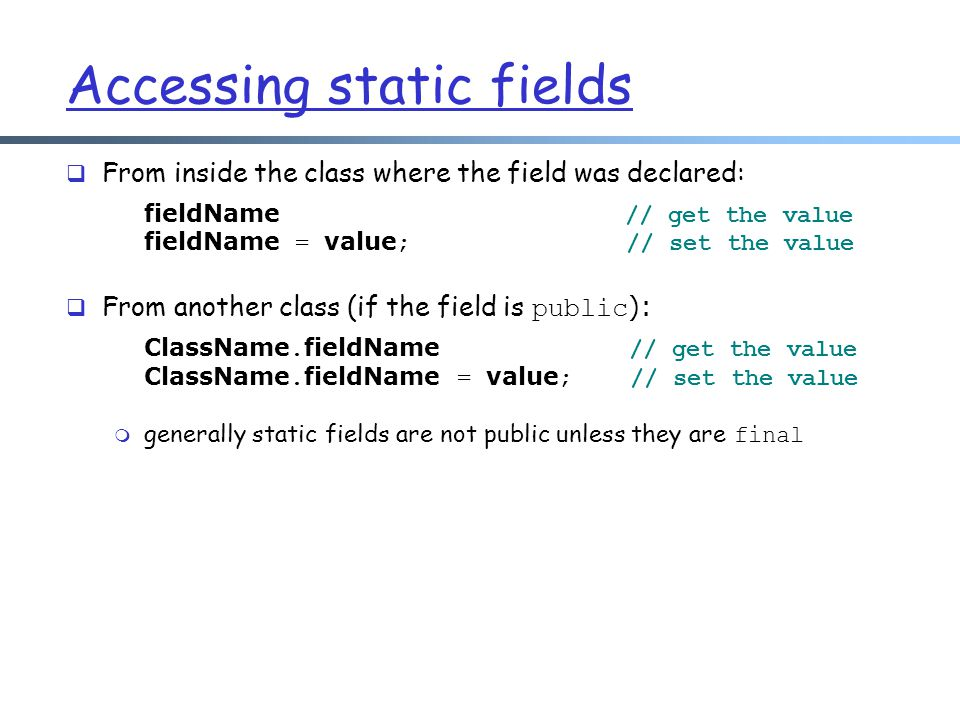 Accessing static fields  From inside the class where the field was declared: fieldName // get the value fieldName = value ; // set the value  From another class (if the field is public ): ClassName.