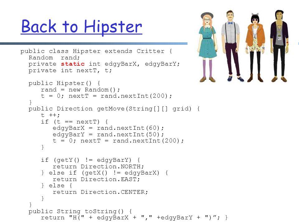 Back to Hipster public class Hipster extends Critter { Random rand; private static int edgyBarX, edgyBarY; private int nextT, t; public Hipster() { rand = new Random(); t = 0; nextT = rand.nextInt(200); } public Direction getMove(String[][] grid) { t ++; if (t == nextT) { edgyBarX = rand.nextInt(60); edgyBarY = rand.nextInt(50); t = 0; nextT = rand.nextInt(200); } if (getY() != edgyBarY) { return Direction.NORTH; } else if (getX() != edgyBarX) { return Direction.EAST; } else { return Direction.CENTER; } public String toString() { return H( + edgyBarX + , +edgyBarY + ) ; }